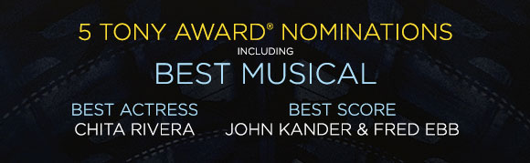5 TONY AWARD® NOMINATIONS INCLUDING BEST MUSICAL | BEST ACTRESS - CHITA RIVERA | BEST SCORE - JOHN KANDER & FRED EBB